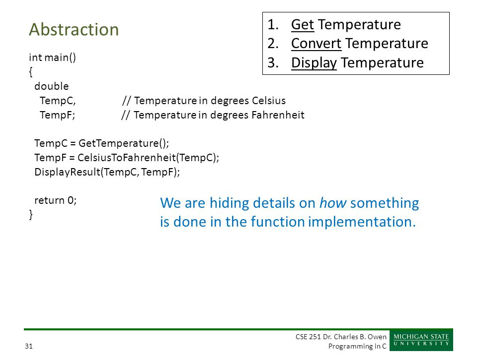 CSE 251 Dr. Charles B. Owen Programming in C31 Abstraction int main() { double TempC, // Temperature in degrees Celsius TempF; // Temperature in degre