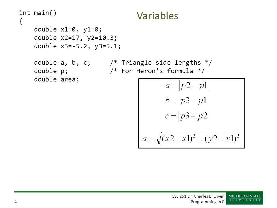 CSE 251 Dr. Charles B. Owen Programming in C4 Variables int main() { double x1=0, y1=0; double x2=17, y2=10.3; double x3=-5.2, y3=5.1; double a, b, c;