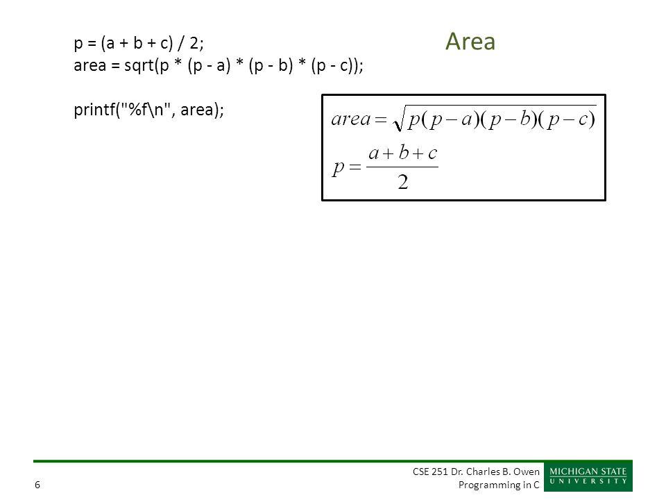 CSE 251 Dr. Charles B. Owen Programming in C6 Area p = (a + b + c) / 2; area = sqrt(p * (p - a) * (p - b) * (p - c)); printf(