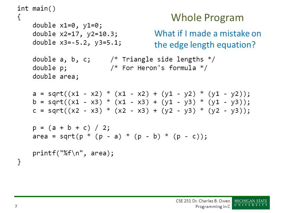 CSE 251 Dr. Charles B. Owen Programming in C7 Whole Program int main() { double x1=0, y1=0; double x2=17, y2=10.3; double x3=-5.2, y3=5.1; double a, b