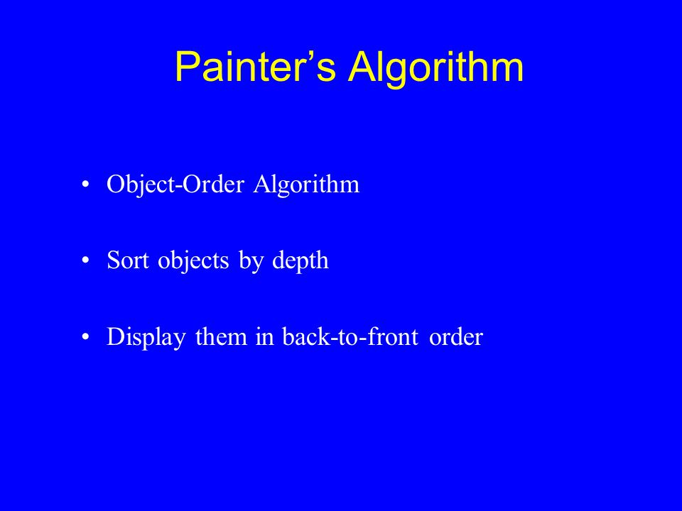 Painter's Algorithm Object-Order Algorithm Sort objects by depth Display them in back-to-front order