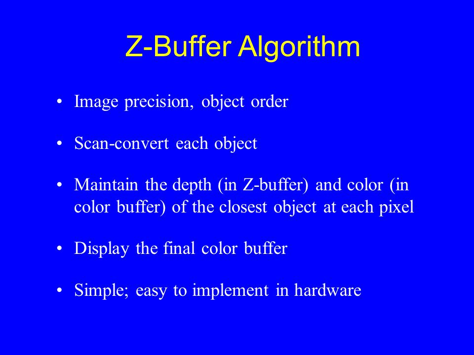 Z-Buffer Algorithm Image precision, object order Scan-convert each object Maintain the depth (in Z-buffer) and color (in color buffer) of the closest object at each pixel Display the final color buffer Simple; easy to implement in hardware