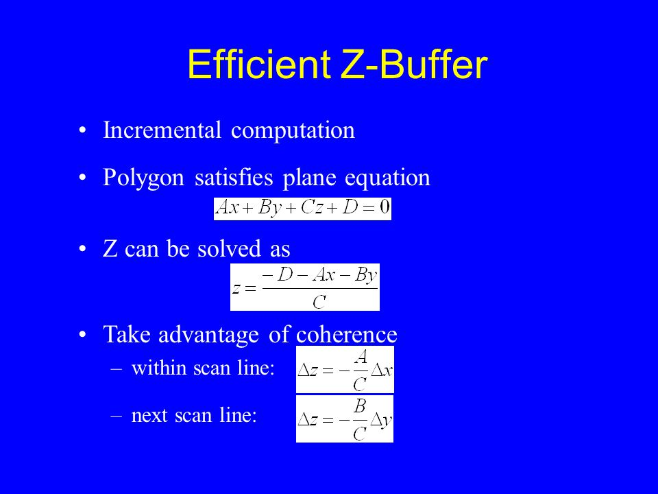 Efficient Z-Buffer Incremental computation Polygon satisfies plane equation Z can be solved as Take advantage of coherence –within scan line: –next scan line: