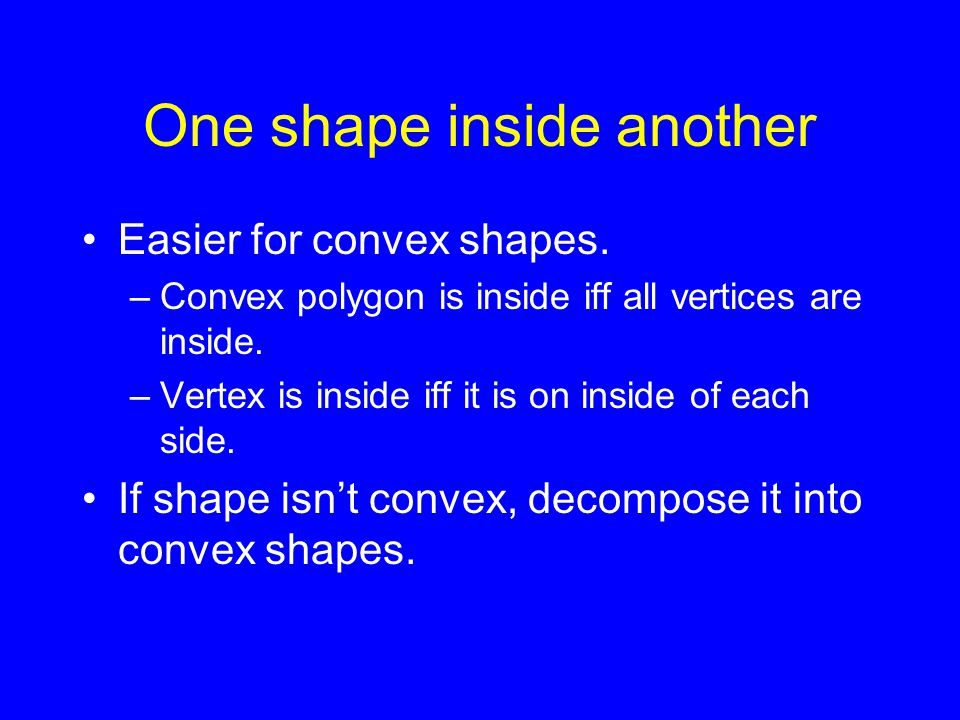 One shape inside another Easier for convex shapes.