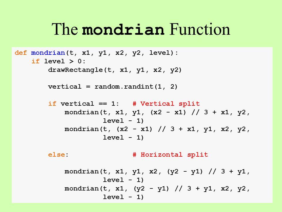 def mondrian(t, x1, y1, x2, y2, level): if level > 0: drawRectangle(t, x1, y1, x2, y2) vertical = random.randint(1, 2) if vertical == 1: # Vertical split mondrian(t, x1, y1, (x2 - x1) // 3 + x1, y2, level - 1) mondrian(t, (x2 - x1) // 3 + x1, y1, x2, y2, level - 1) else: # Horizontal split mondrian(t, x1, y1, x2, (y2 - y1) // 3 + y1, level - 1) mondrian(t, x1, (y2 - y1) // 3 + y1, x2, y2, level - 1) The mondrian Function