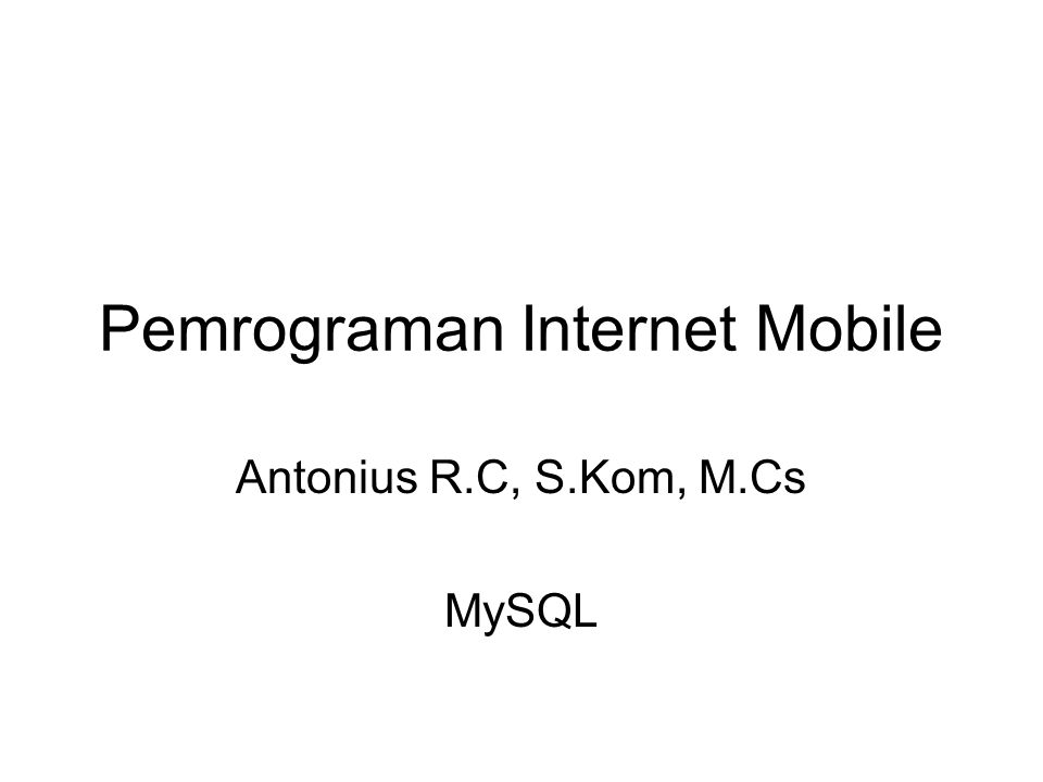 Pemrograman Internet Mobile Antonius R.C, S.Kom, M.Cs MySQL