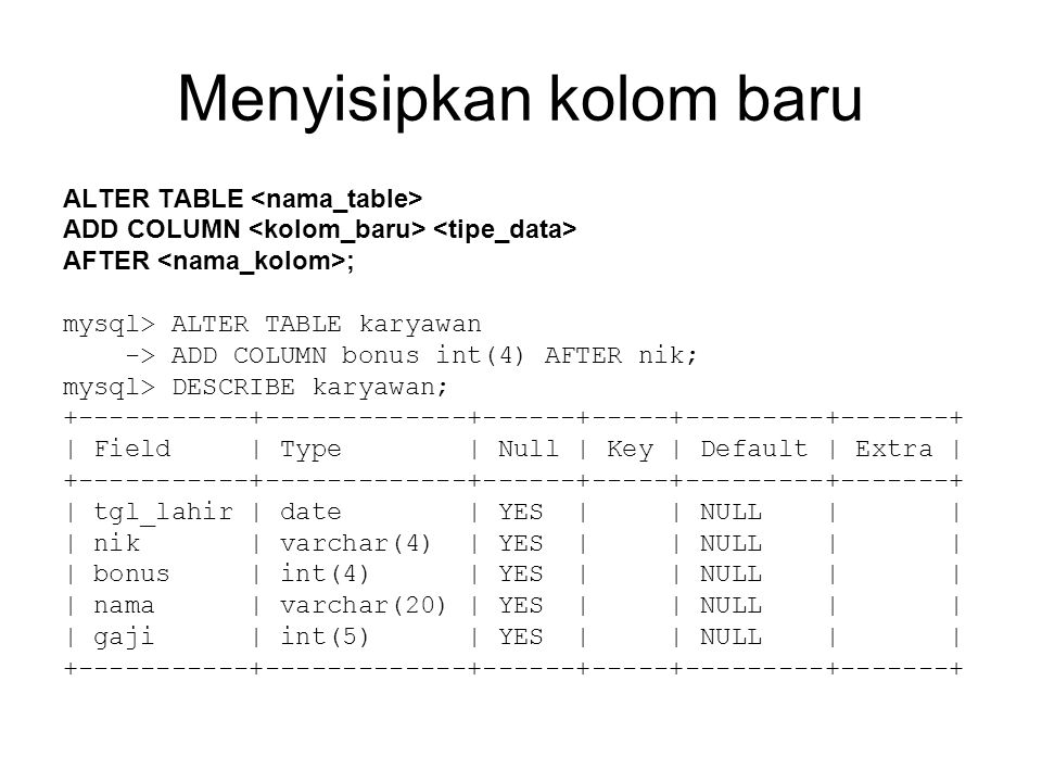 Menyisipkan kolom baru ALTER TABLE ADD COLUMN AFTER ; mysql> ALTER TABLE karyawan -> ADD COLUMN bonus int(4) AFTER nik; mysql> DESCRIBE karyawan; | Field | Type | Null | Key | Default | Extra | | tgl_lahir | date | YES | | NULL | | | nik | varchar(4) | YES | | NULL | | | bonus | int(4) | YES | | NULL | | | nama | varchar(20) | YES | | NULL | | | gaji | int(5) | YES | | NULL | |