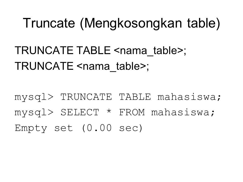 Truncate (Mengkosongkan table) TRUNCATE TABLE ; TRUNCATE ; mysql> TRUNCATE TABLE mahasiswa; mysql> SELECT * FROM mahasiswa; Empty set (0.00 sec)