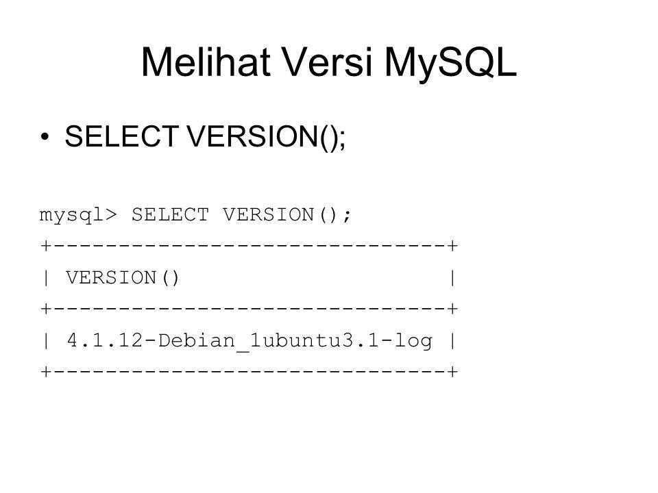 Melihat Versi MySQL SELECT VERSION(); mysql> SELECT VERSION(); +------------------------------+ | VERSION() | +------------------------------+ | 4.1.12-Debian_1ubuntu3.1-log | +------------------------------+