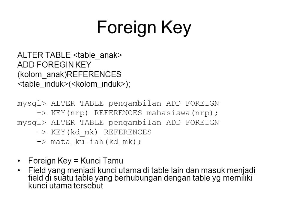 Foreign Key ALTER TABLE ADD FOREGIN KEY (kolom_anak)REFERENCES ( ); mysql> ALTER TABLE pengambilan ADD FOREIGN -> KEY(nrp) REFERENCES mahasiswa(nrp); mysql> ALTER TABLE pengambilan ADD FOREIGN -> KEY(kd_mk) REFERENCES -> mata_kuliah(kd_mk); Foreign Key = Kunci Tamu Field yang menjadi kunci utama di table lain dan masuk menjadi field di suatu table yang berhubungan dengan table yg memiliki kunci utama tersebut