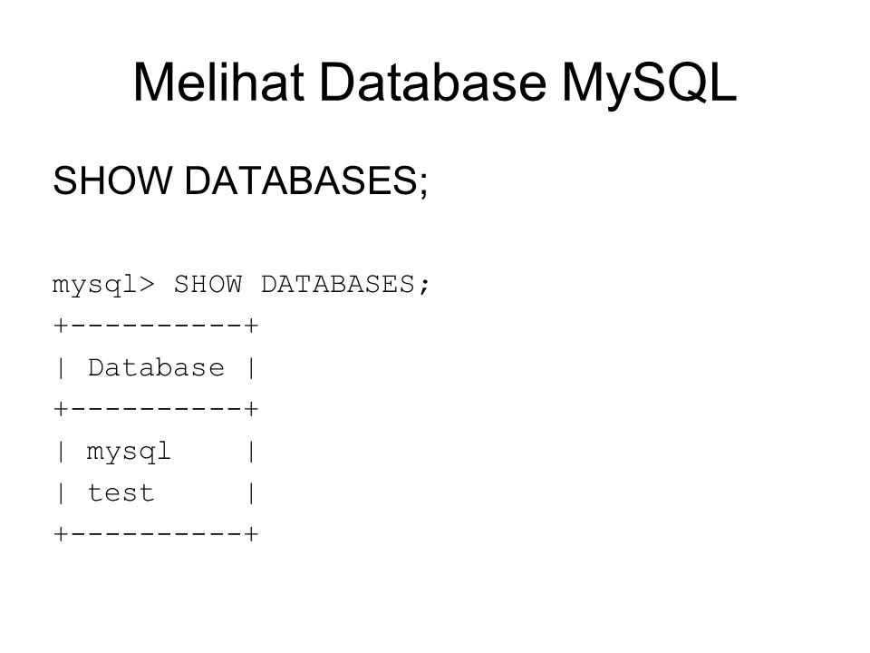 Melihat Database MySQL SHOW DATABASES; mysql> SHOW DATABASES; +----------+ | Database | +----------+ | mysql | | test | +----------+