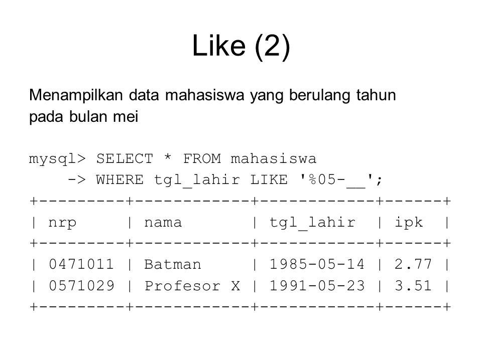 Like (2) Menampilkan data mahasiswa yang berulang tahun pada bulan mei mysql> SELECT * FROM mahasiswa -> WHERE tgl_lahir LIKE %05-__ ; +---------+------------+------------+------+ | nrp | nama | tgl_lahir | ipk | +---------+------------+------------+------+ | 0471011 | Batman | 1985-05-14 | 2.77 | | 0571029 | Profesor X | 1991-05-23 | 3.51 | +---------+------------+------------+------+