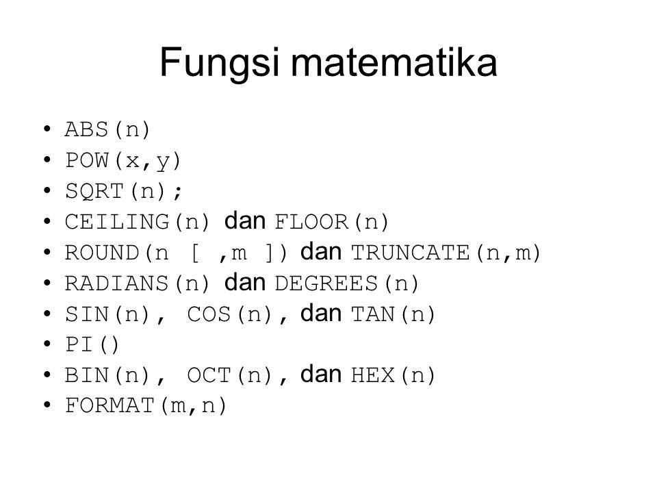 Fungsi matematika ABS(n) POW(x,y) SQRT(n); CEILING(n) dan FLOOR(n) ROUND(n [,m ]) dan TRUNCATE(n,m) RADIANS(n) dan DEGREES(n) SIN(n), COS(n), dan TAN(n) PI() BIN(n), OCT(n), dan HEX(n) FORMAT(m,n)