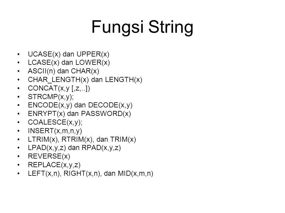 Fungsi String UCASE(x) dan UPPER(x) LCASE(x) dan LOWER(x) ASCII(n) dan CHAR(x) CHAR_LENGTH(x) dan LENGTH(x) CONCAT(x,y [,z,..]) STRCMP(x,y); ENCODE(x,y) dan DECODE(x,y) ENRYPT(x) dan PASSWORD(x) COALESCE(x,y); INSERT(x,m,n,y) LTRIM(x), RTRIM(x), dan TRIM(x) LPAD(x,y,z) dan RPAD(x,y,z) REVERSE(x) REPLACE(x,y,z) LEFT(x,n), RIGHT(x,n), dan MID(x,m,n)