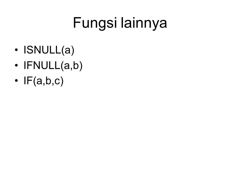 Fungsi lainnya ISNULL(a) IFNULL(a,b) IF(a,b,c)