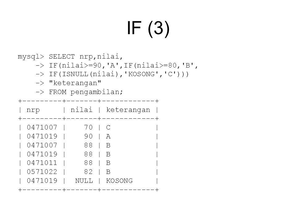 IF (3) mysql> SELECT nrp,nilai, -> IF(nilai>=90, A ,IF(nilai>=80, B , -> IF(ISNULL(nilai), KOSONG , C ))) -> keterangan -> FROM pengambilan; +---------+-------+------------+ | nrp | nilai | keterangan | +---------+-------+------------+ | 0471007 | 70 | C | | 0471019 | 90 | A | | 0471007 | 88 | B | | 0471019 | 88 | B | | 0471011 | 88 | B | | 0571022 | 82 | B | | 0471019 | NULL | KOSONG | +---------+-------+------------+