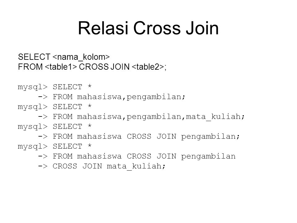 Relasi Cross Join SELECT FROM CROSS JOIN ; mysql> SELECT * -> FROM mahasiswa,pengambilan; mysql> SELECT * -> FROM mahasiswa,pengambilan,mata_kuliah; mysql> SELECT * -> FROM mahasiswa CROSS JOIN pengambilan; mysql> SELECT * -> FROM mahasiswa CROSS JOIN pengambilan -> CROSS JOIN mata_kuliah;