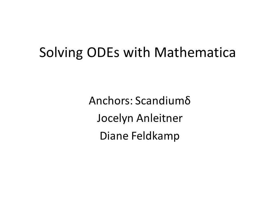 Solving ODEs with Mathematica Anchors: Scandiumδ Jocelyn Anleitner Diane Feldkamp