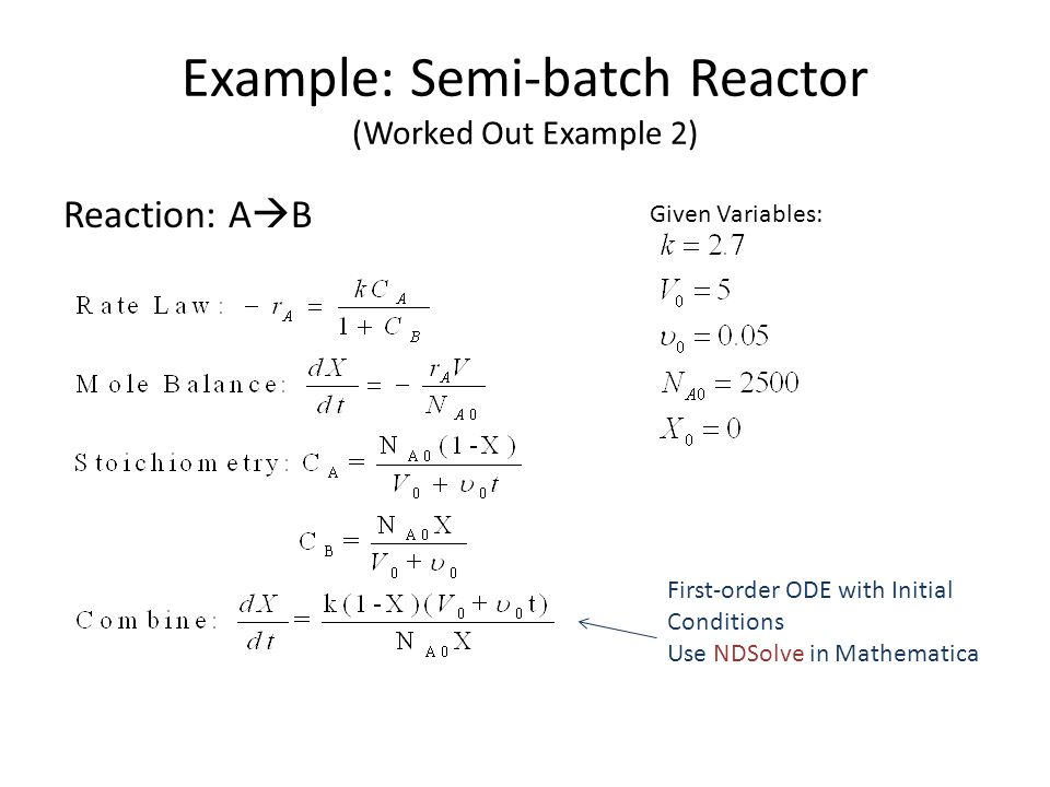 Example: Semi-batch Reactor (Worked Out Example 2) Reaction: A  B First-order ODE with Initial Conditions Use NDSolve in Mathematica Given Variables: