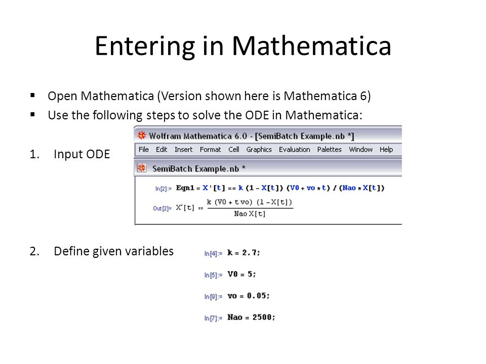 Entering in Mathematica  Open Mathematica (Version shown here is Mathematica 6)  Use the following steps to solve the ODE in Mathematica: 1.Input ODE 2.Define given variables