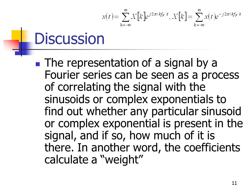 11 Discussion The representation of a signal by a Fourier series can be seen as a process of correlating the signal with the sinusoids or complex exponentials to find out whether any particular sinusoid or complex exponential is present in the signal, and if so, how much of it is there.
