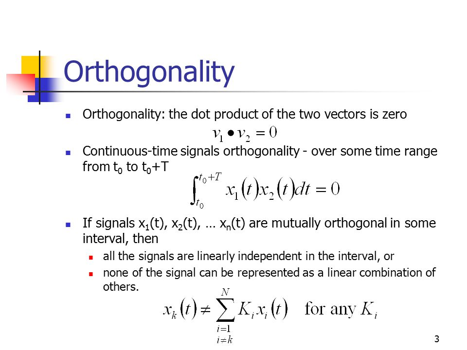 3 Orthogonality Orthogonality: the dot product of the two vectors is zero Continuous-time signals orthogonality - over some time range from t 0 to t 0 +T If signals x 1 (t), x 2 (t), … x n (t) are mutually orthogonal in some interval, then all the signals are linearly independent in the interval, or none of the signal can be represented as a linear combination of others.