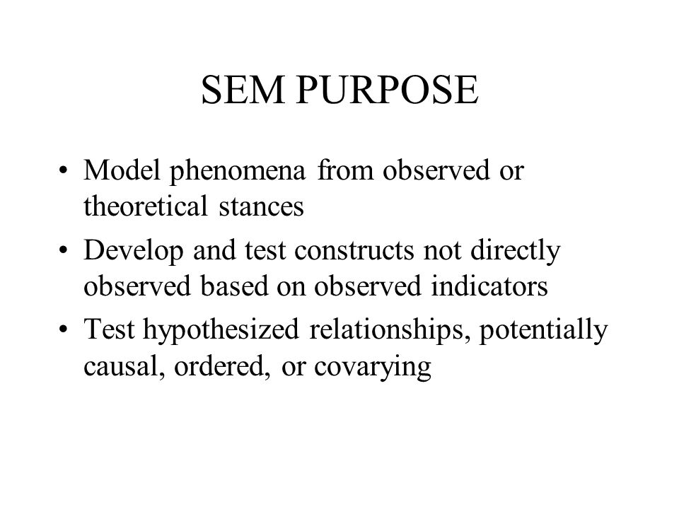 SEM PURPOSE Model phenomena from observed or theoretical stances Develop and test constructs not directly observed based on observed indicators Test h