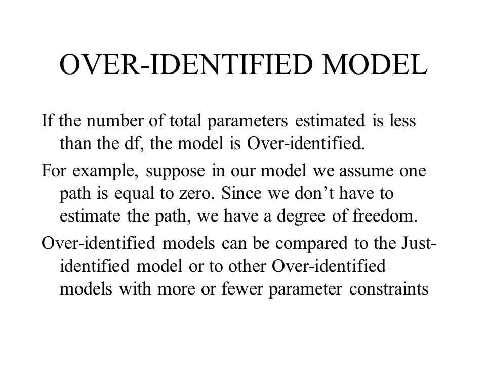 OVER-IDENTIFIED MODEL If the number of total parameters estimated is less than the df, the model is Over-identified. For example, suppose in our model