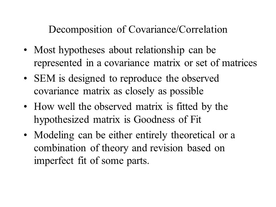 Decomposition of Covariance/Correlation Most hypotheses about relationship can be represented in a covariance matrix or set of matrices SEM is designe