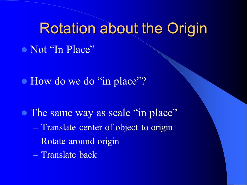 "Rotation about the Origin Not ""In Place"" How do we do ""in place""? The same way as scale ""in place"" – Translate center of object to origin – Rotate aro"
