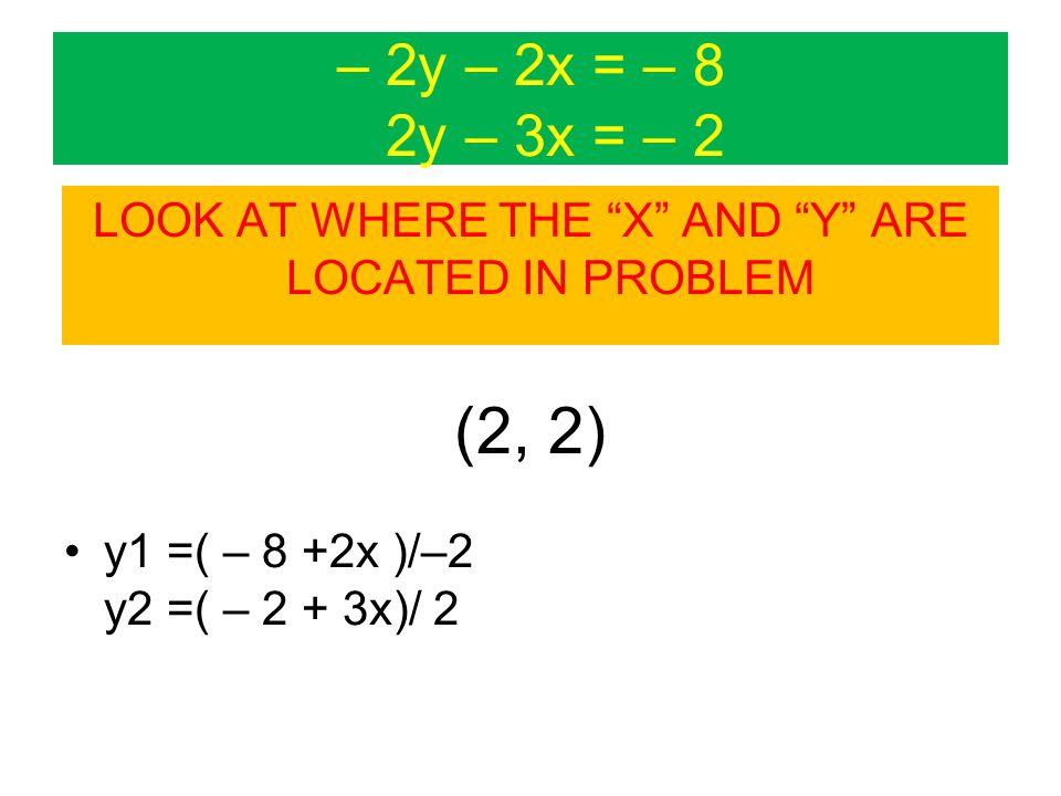 – 2y – 2x = – 8 2y – 3x = – 2 LOOK AT WHERE THE X AND Y ARE LOCATED IN PROBLEM (2, 2) y1 =( – 8 +2x )/–2 y2 =( – 2 + 3x)/ 2