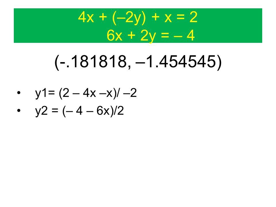 4x + (–2y) + x = 2 6x + 2y = – 4 (-.181818, –1.454545) y1= (2 – 4x –x)/ –2 y2 = (– 4 – 6x)/2