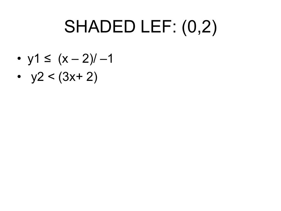 SHADED LEF: (0,2) y1 ≤ (x – 2)/ –1 y2 < (3x+ 2)