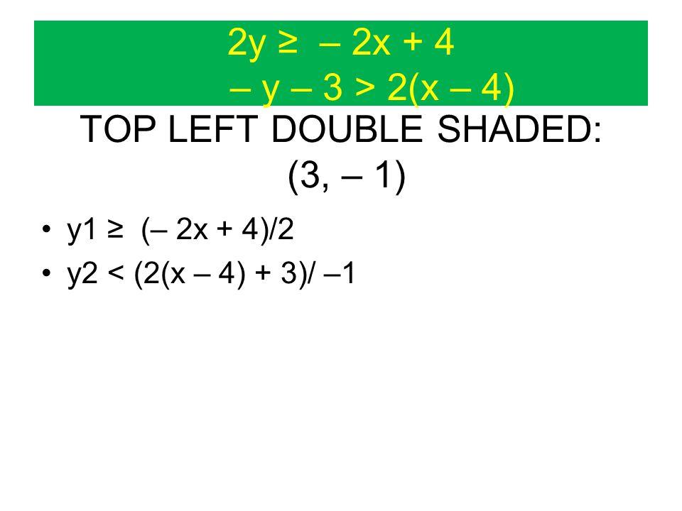 2y ≥ – 2x + 4 – y – 3 > 2(x – 4) TOP LEFT DOUBLE SHADED: (3, – 1) y1 ≥ (– 2x + 4)/2 y2 < (2(x – 4) + 3)/ –1