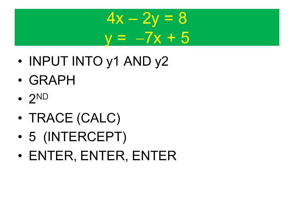 4x – 2y = 8 y =  7x + 5 INPUT INTO y1 AND y2 GRAPH 2 ND TRACE (CALC) 5 (INTERCEPT) ENTER, ENTER, ENTER