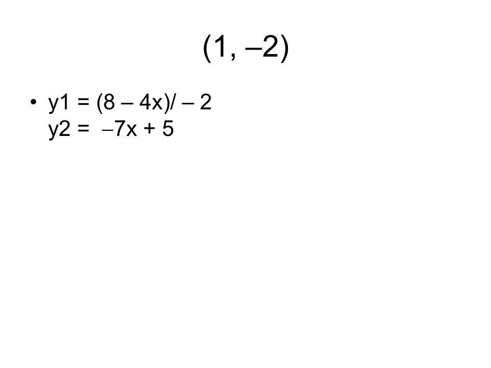 (1, –2) y1 = (8 – 4x)/ – 2 y2 =  7x + 5