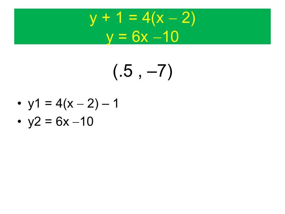 y + 1 = 4(x  2) y = 6x  10 (.5, –7) y1 = 4(x  2) – 1 y2 = 6x  10