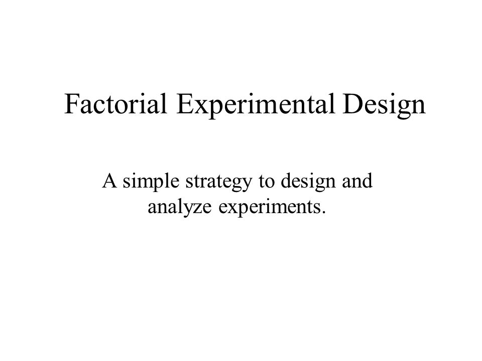 Factorial Experimental Design A simple strategy to design and analyze experiments.