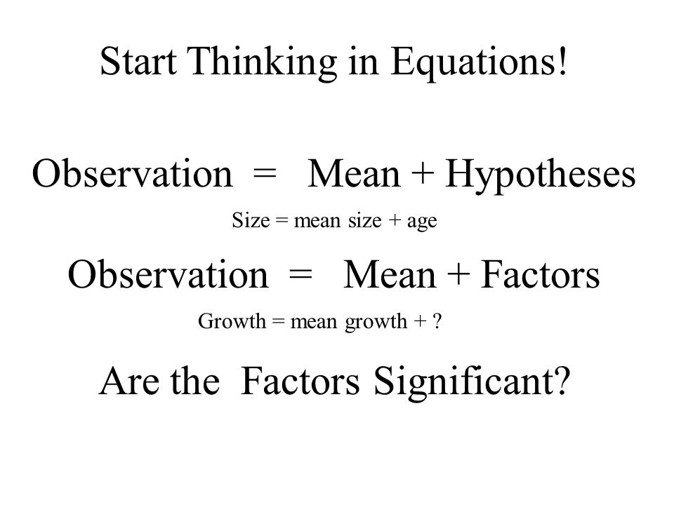 Observation = Mean + Hypotheses Observation = Mean + Factors Are the Factors Significant? Start Thinking in Equations! Size = mean size + age Growth =