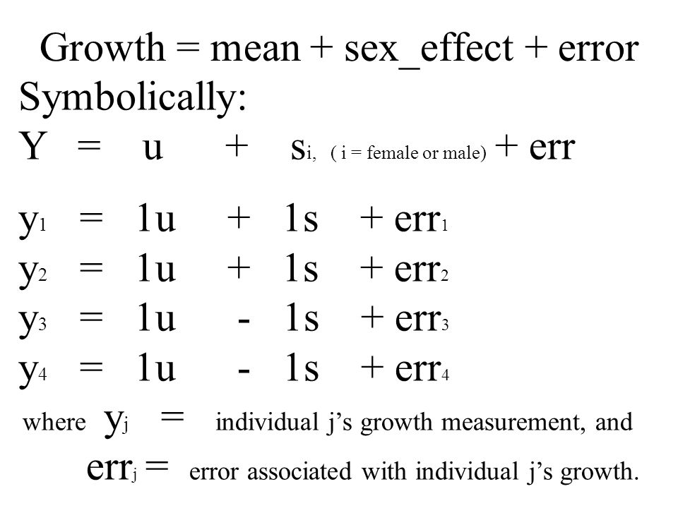 Growth = mean + sex_effect + error Symbolically: Y = u + s i, ( i = female or male) + err y 1 = 1u + 1s + err 1 y 2 = 1u + 1s + err 2 y 3 = 1u - 1s + err 3 y 4 = 1u - 1s + err 4 where y j = individual j's growth measurement, and err j = error associated with individual j's growth.