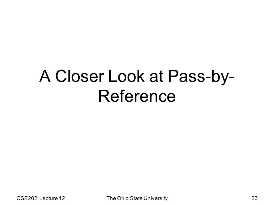 CSE202: Lecture 12The Ohio State University23 A Closer Look at Pass-by- Reference