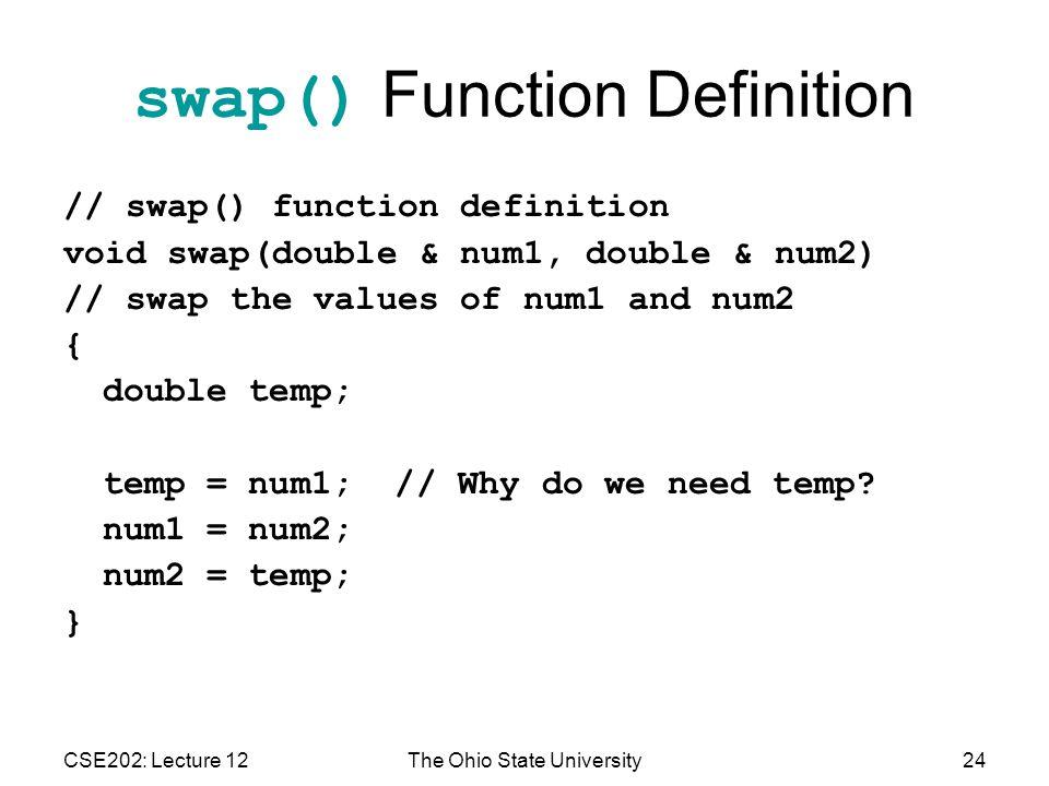CSE202: Lecture 12The Ohio State University24 swap() Function Definition // swap() function definition void swap(double & num1, double & num2) // swap the values of num1 and num2 { double temp; temp = num1; // Why do we need temp.