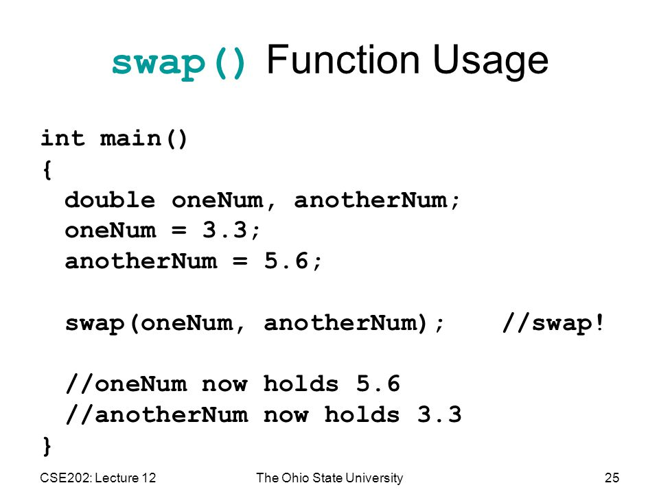 CSE202: Lecture 12The Ohio State University25 swap() Function Usage int main() { double oneNum, anotherNum; oneNum = 3.3; anotherNum = 5.6; swap(oneNum, anotherNum);//swap.