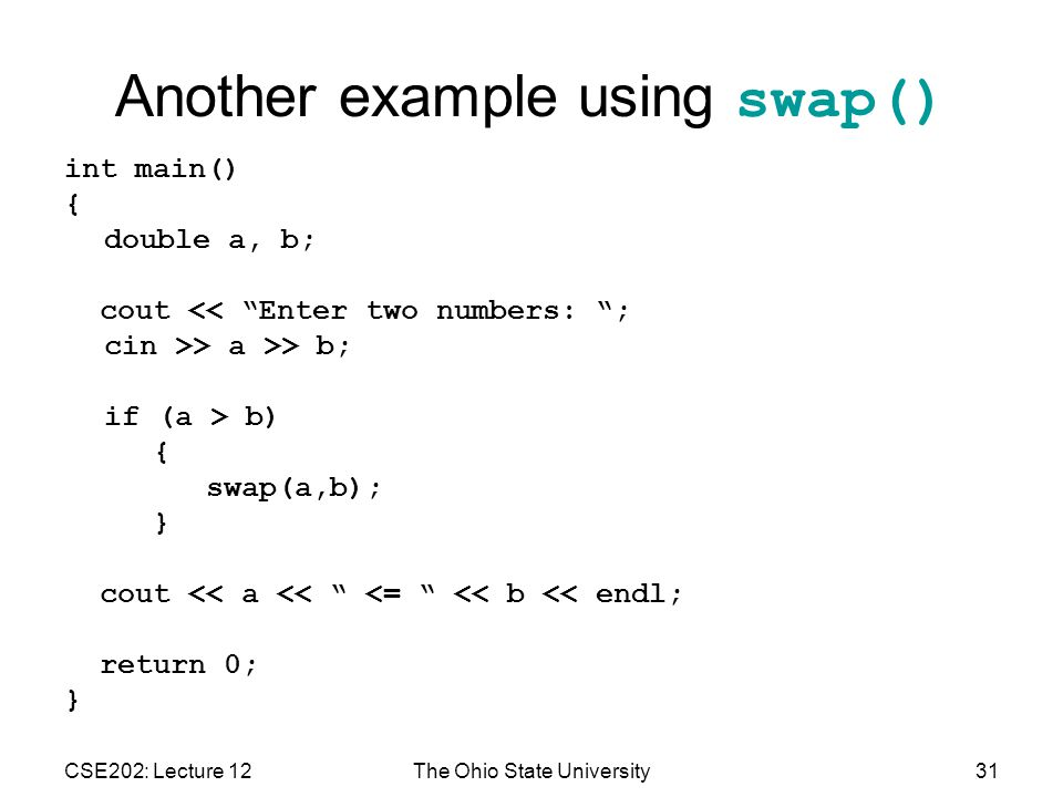 CSE202: Lecture 12The Ohio State University31 Another example using swap() int main() { double a, b; cout << Enter two numbers: ; cin >> a >> b; if (a > b) { swap(a,b); } cout << a << <= << b << endl; return 0; }