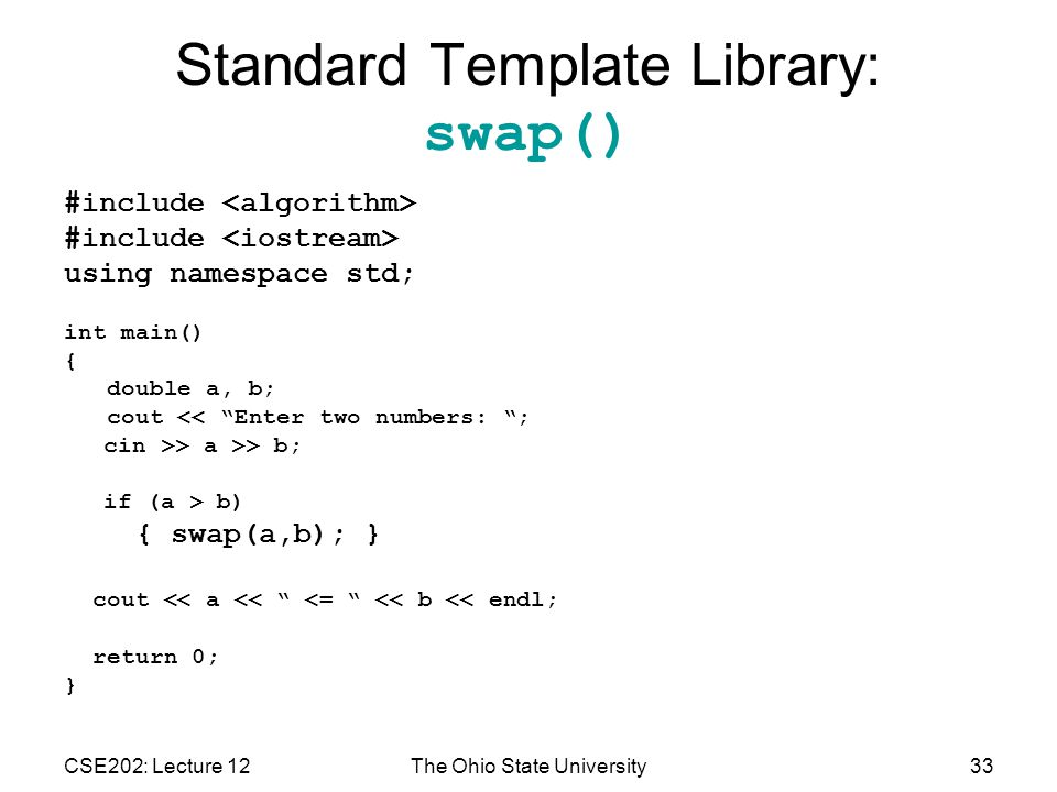 CSE202: Lecture 12The Ohio State University33 Standard Template Library: swap() #include using namespace std; int main() { double a, b; cout << Enter two numbers: ; cin >> a >> b; if (a > b) { swap(a,b); } cout << a << <= << b << endl; return 0; }