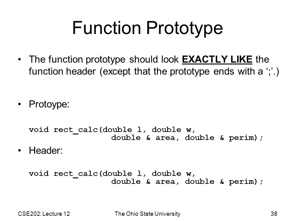 CSE202: Lecture 12The Ohio State University38 Function Prototype The function prototype should look EXACTLY LIKE the function header (except that the prototype ends with a ';'.) Protoype: void rect_calc(double l, double w, double & area, double & perim); Header: void rect_calc(double l, double w, double & area, double & perim);