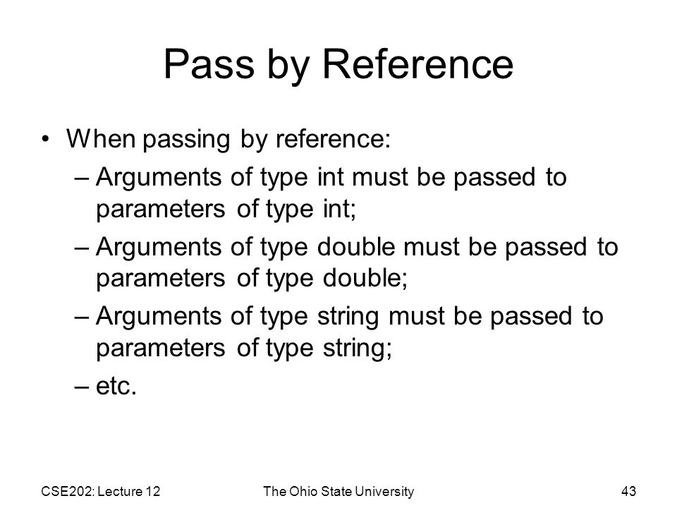 CSE202: Lecture 12The Ohio State University43 Pass by Reference When passing by reference: –Arguments of type int must be passed to parameters of type int; –Arguments of type double must be passed to parameters of type double; –Arguments of type string must be passed to parameters of type string; –etc.