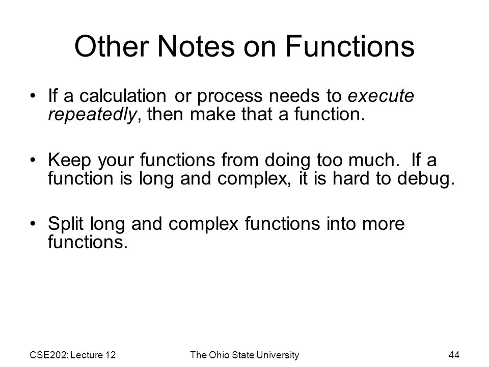 CSE202: Lecture 12The Ohio State University44 Other Notes on Functions If a calculation or process needs to execute repeatedly, then make that a function.