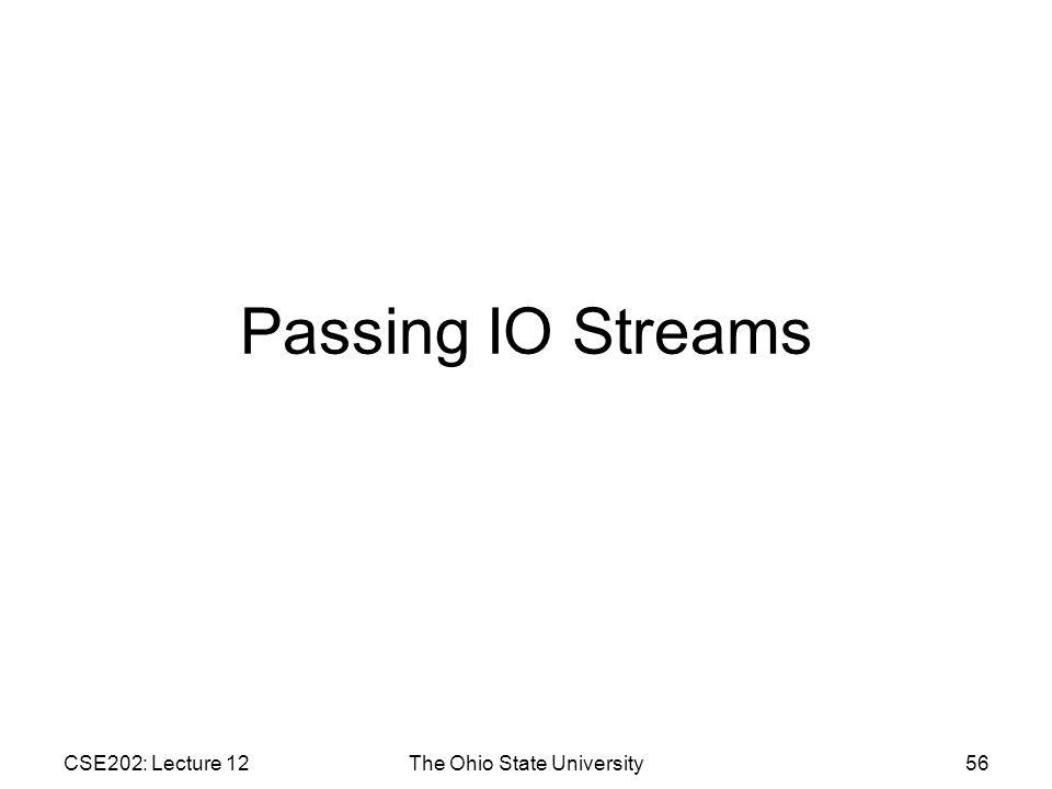 CSE202: Lecture 12The Ohio State University56 Passing IO Streams
