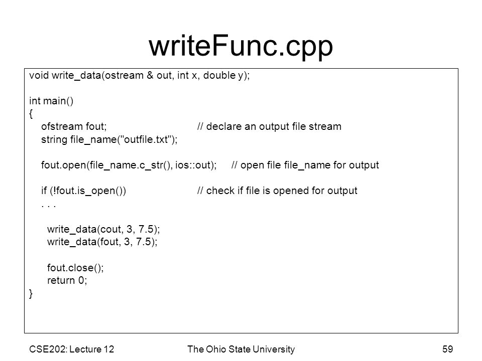 CSE202: Lecture 12The Ohio State University59 writeFunc.cpp void write_data(ostream & out, int x, double y); int main() { ofstream fout; // declare an output file stream string file_name( outfile.txt ); fout.open(file_name.c_str(), ios::out); // open file file_name for output if (!fout.is_open()) // check if file is opened for output...